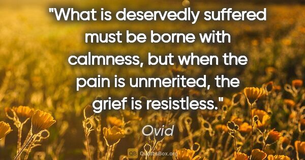 "Ovid quote: ""What is deservedly suffered must be borne with calmness, but..."""
