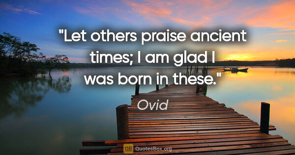 "Ovid quote: ""Let others praise ancient times; I am glad I was born in these."""