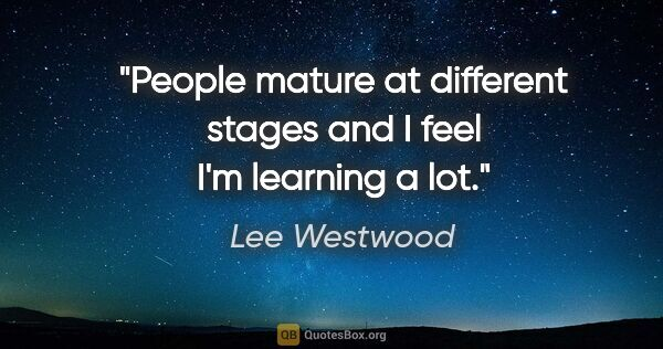 "Lee Westwood quote: ""People mature at different stages and I feel I'm learning a lot."""