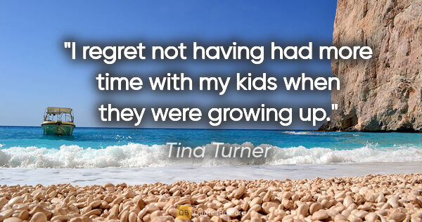 "Tina Turner quote: ""I regret not having had more time with my kids when they were..."""