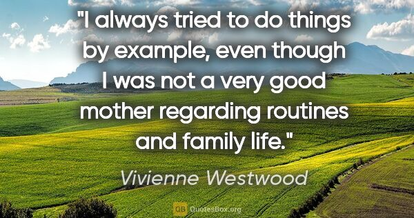 "Vivienne Westwood quote: ""I always tried to do things by example, even though I was not..."""