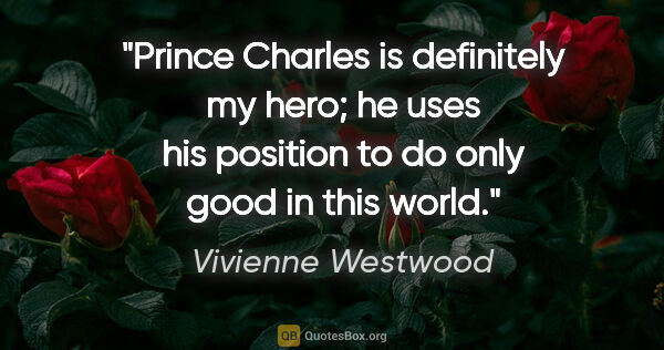 "Vivienne Westwood quote: ""Prince Charles is definitely my hero; he uses his position to..."""