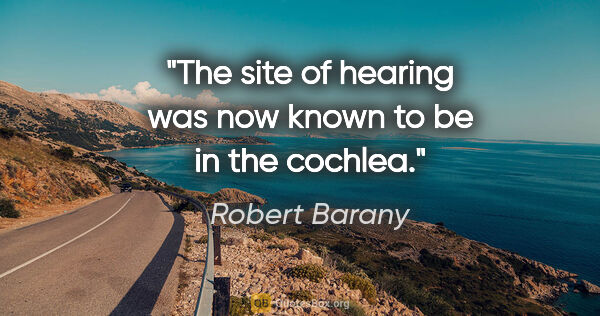 "Robert Barany quote: ""The site of hearing was now known to be in the cochlea."""