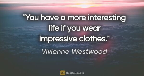 "Vivienne Westwood quote: ""You have a more interesting life if you wear impressive clothes."""