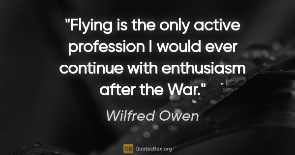 "Wilfred Owen quote: ""Flying is the only active profession I would ever continue..."""