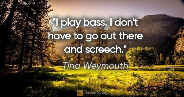 "Tina Weymouth quote: ""I play bass. I don't have to go out there and screech."""