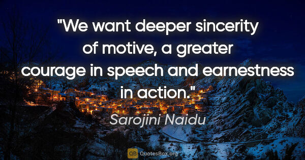 "Sarojini Naidu quote: ""We want deeper sincerity of motive, a greater courage in..."""