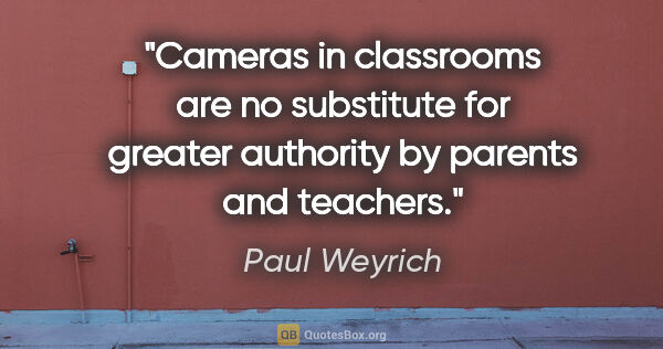 "Paul Weyrich quote: ""Cameras in classrooms are no substitute for greater authority..."""