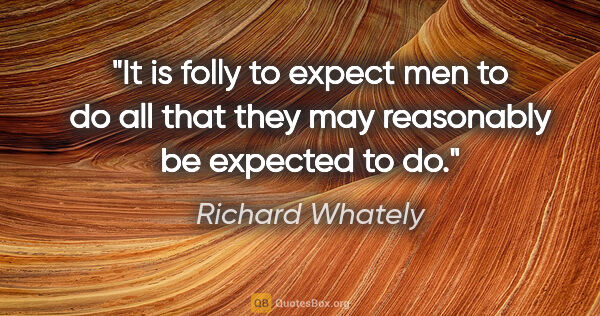 "Richard Whately quote: ""It is folly to expect men to do all that they may reasonably..."""