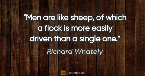 "Richard Whately quote: ""Men are like sheep, of which a flock is more easily driven..."""