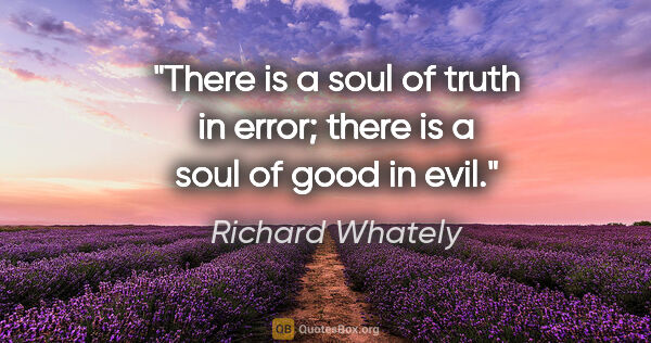 "Richard Whately quote: ""There is a soul of truth in error; there is a soul of good in..."""