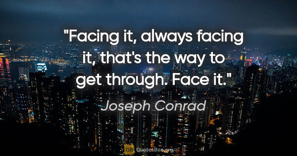 "Joseph Conrad quote: ""Facing it, always facing it, that's the way to get through...."""