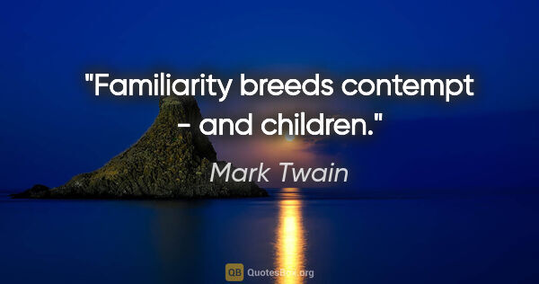 "Mark Twain quote: ""Familiarity breeds contempt - and children."""