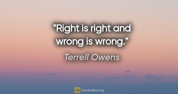"Terrell Owens quote: ""Right is right and wrong is wrong."""