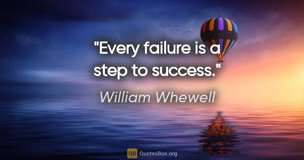 "William Whewell quote: ""Every failure is a step to success."""