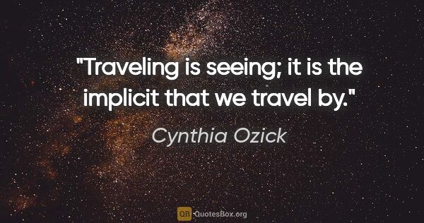 "Cynthia Ozick quote: ""Traveling is seeing; it is the implicit that we travel by."""