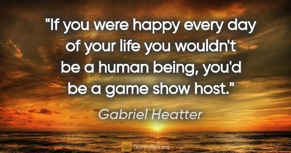 "Gabriel Heatter quote: ""If you were happy every day of your life you wouldn't be a..."""