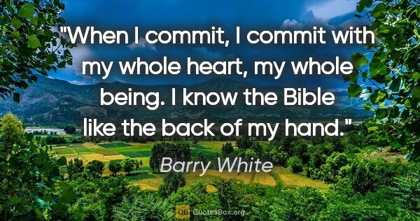 "Barry White quote: ""When I commit, I commit with my whole heart, my whole being. I..."""