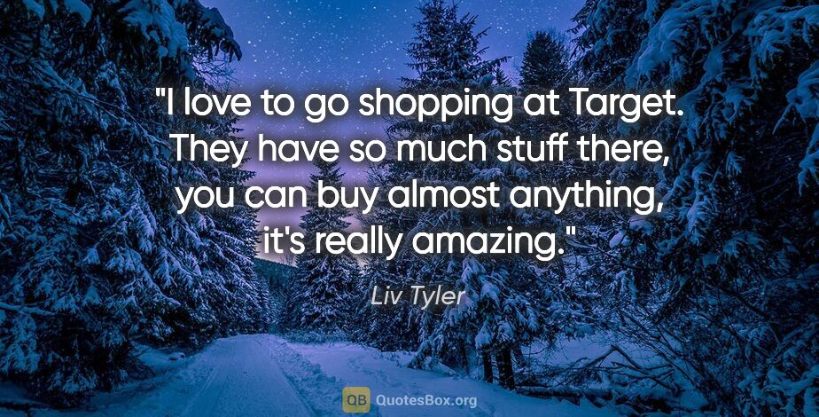 "Liv Tyler quote: ""I love to go shopping at Target. They have so much stuff..."""