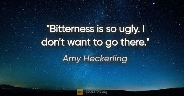 "Amy Heckerling quote: ""Bitterness is so ugly. I don't want to go there."""