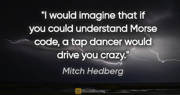 "Mitch Hedberg quote: ""I would imagine that if you could understand Morse code, a tap..."""