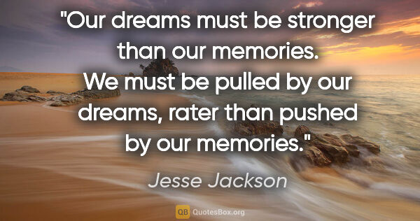 "Jesse Jackson quote: ""Our dreams must be stronger than our memories. We must be..."""