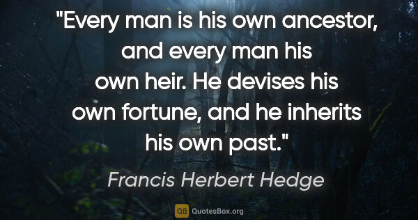 "Francis Herbert Hedge quote: ""Every man is his own ancestor, and every man his own heir. He..."""