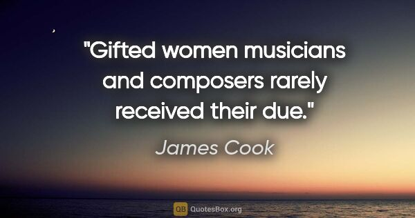 "James Cook quote: ""Gifted women musicians and composers rarely received their due."""