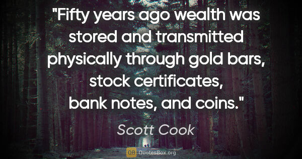 "Scott Cook quote: ""Fifty years ago wealth was stored and transmitted physically..."""