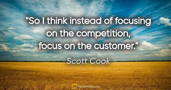 "Scott Cook quote: ""So I think instead of focusing on the competition, focus on..."""