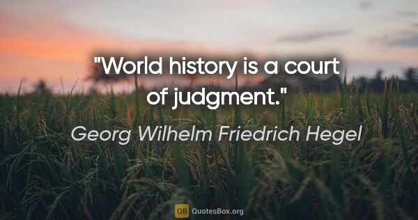 "Georg Wilhelm Friedrich Hegel quote: ""World history is a court of judgment."""