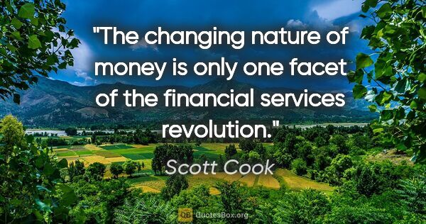 "Scott Cook quote: ""The changing nature of money is only one facet of the..."""