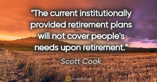 "Scott Cook quote: ""The current institutionally provided retirement plans will not..."""