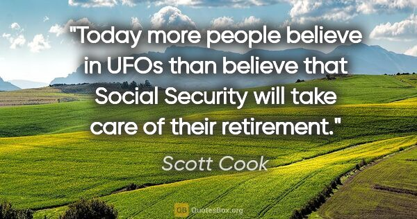"Scott Cook quote: ""Today more people believe in UFOs than believe that Social..."""
