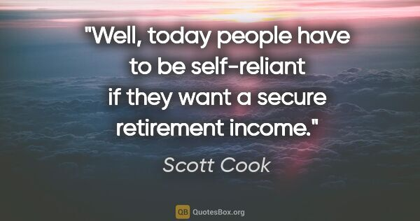"Scott Cook quote: ""Well, today people have to be self-reliant if they want a..."""