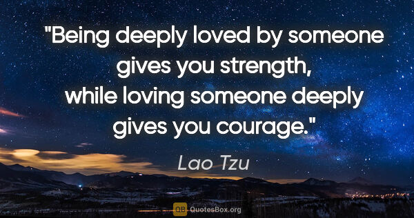 "Lao Tzu quote: ""Being deeply loved by someone gives you strength, while loving..."""