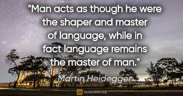 "Martin Heidegger quote: ""Man acts as though he were the shaper and master of language,..."""
