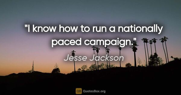 "Jesse Jackson quote: ""I know how to run a nationally paced campaign."""