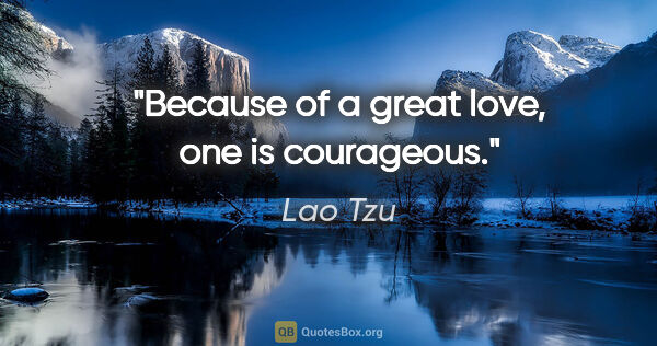 "Lao Tzu quote: ""Because of a great love, one is courageous."""