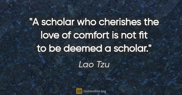 "Lao Tzu quote: ""A scholar who cherishes the love of comfort is not fit to be..."""