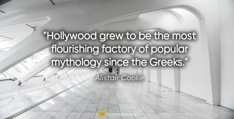 "Alistair Cooke quote: ""Hollywood grew to be the most flourishing factory of popular..."""