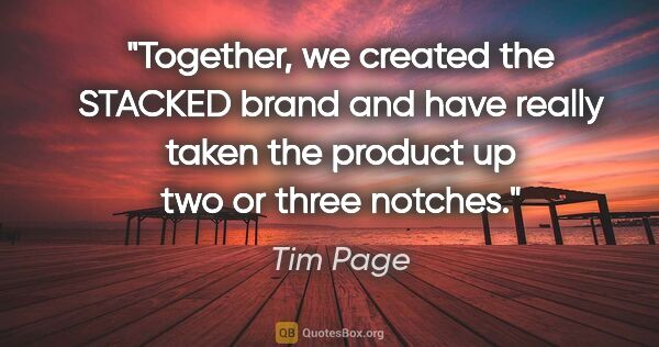 "Tim Page quote: ""Together, we created the STACKED brand and have really taken..."""