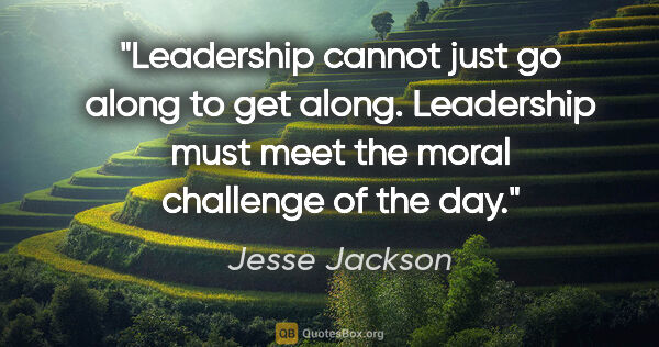 "Jesse Jackson quote: ""Leadership cannot just go along to get along. Leadership must..."""