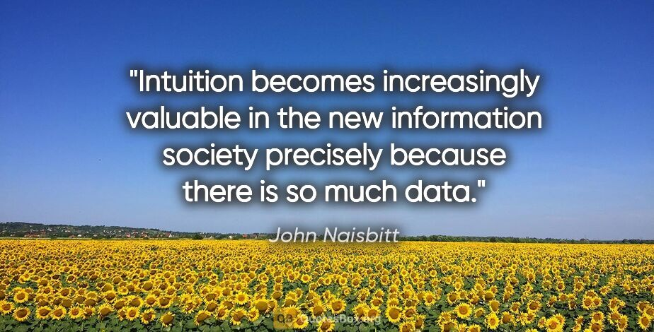 """John Naisbitt quote: """"Intuition becomes increasingly valuable in the new information..."""""""