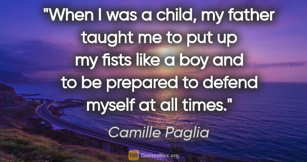 "Camille Paglia quote: ""When I was a child, my father taught me to put up my fists..."""
