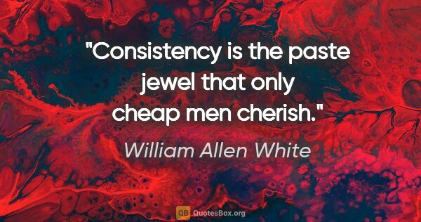 "William Allen White quote: ""Consistency is the paste jewel that only cheap men cherish."""