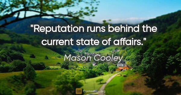 "Mason Cooley quote: ""Reputation runs behind the current state of affairs."""
