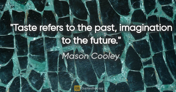 "Mason Cooley quote: ""Taste refers to the past, imagination to the future."""