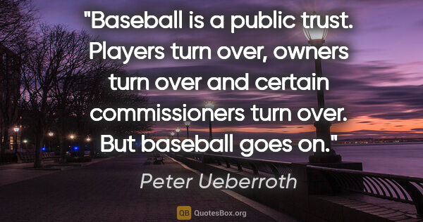 "Peter Ueberroth quote: ""Baseball is a public trust. Players turn over, owners turn..."""
