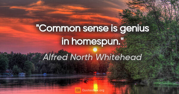 "Alfred North Whitehead quote: ""Common sense is genius in homespun."""